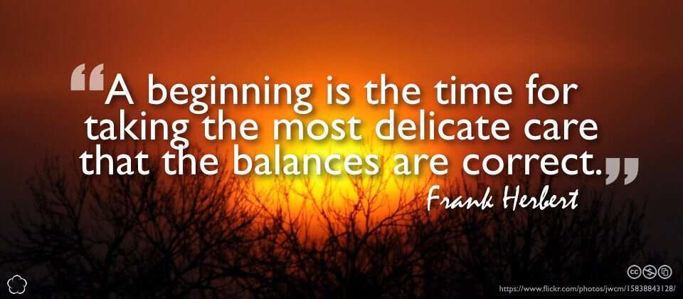 A beginning is the time for taking the most delicate care that the balances are correct.