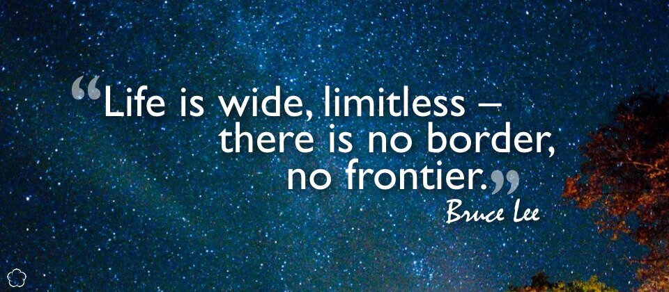 Life is wide, limitless -- there is no border, no frontier.